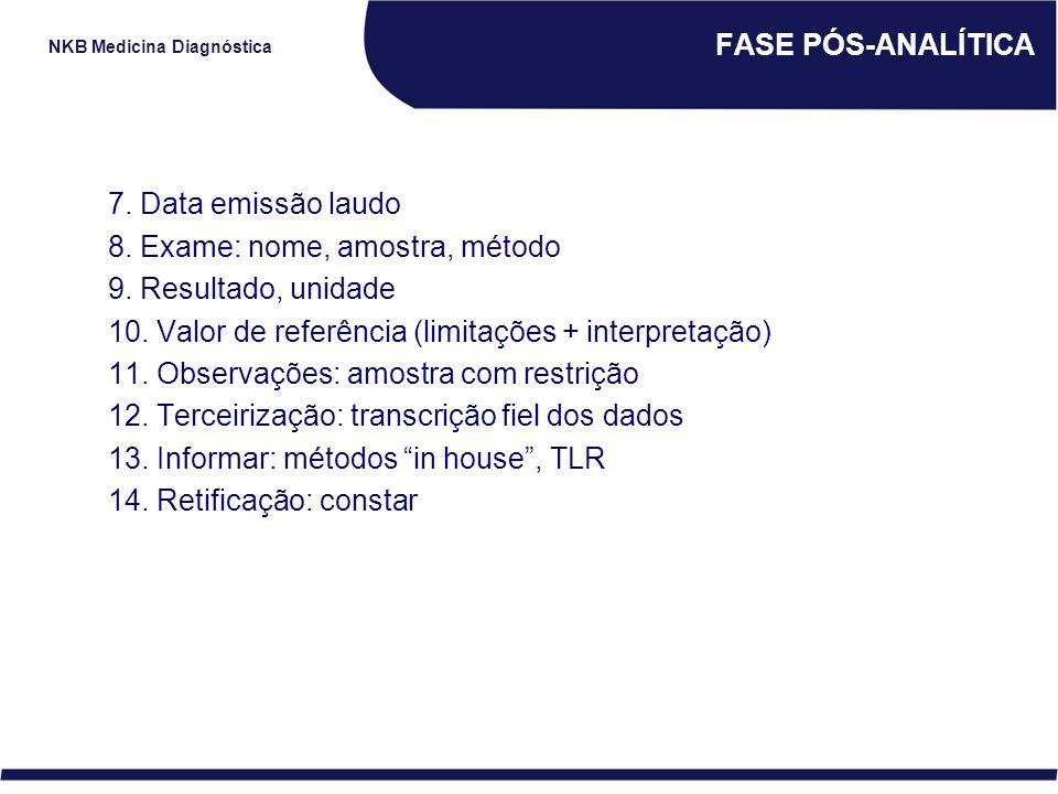 NKB Medicina Diagnóstica FASE PÓS-ANALÍTICA 7. Data emissão laudo 8. Exame: nome, amostra, método 9. Resultado, unidade 10. Valor de referência (limit