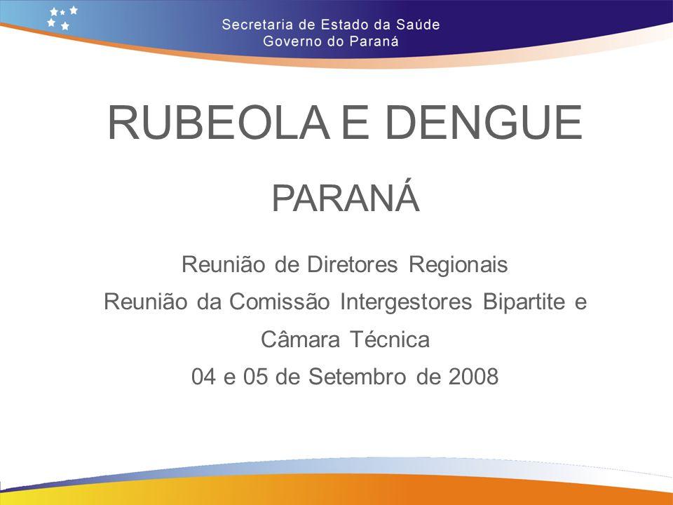 RUBEOLA E DENGUE PARANÁ Reunião de Diretores Regionais Reunião da Comissão Intergestores Bipartite e Câmara Técnica 04 e 05 de Setembro de 2008