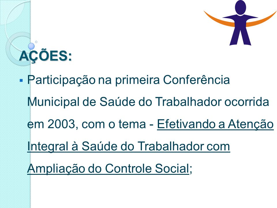 AÇÕES:  Participação na primeira Conferência Municipal de Saúde do Trabalhador ocorrida em 2003, com o tema - Efetivando a Atenção Integral à Saúde d
