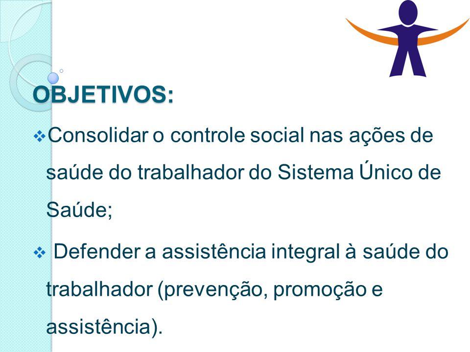 OBJETIVOS:  Consolidar o controle social nas ações de saúde do trabalhador do Sistema Único de Saúde;  Defender a assistência integral à saúde do tr