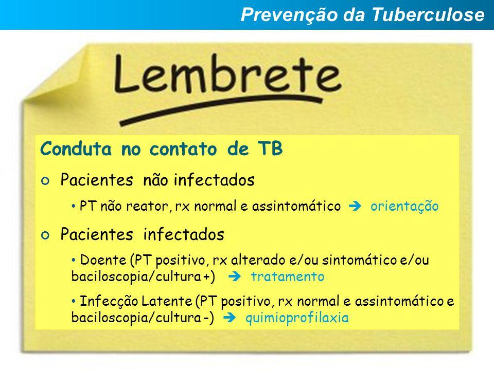 Conduta no contato de TB Pacientes não infectados PT não reator, rx normal e assintomático  orientação Pacientes infectados Doente (PT positivo, rx a