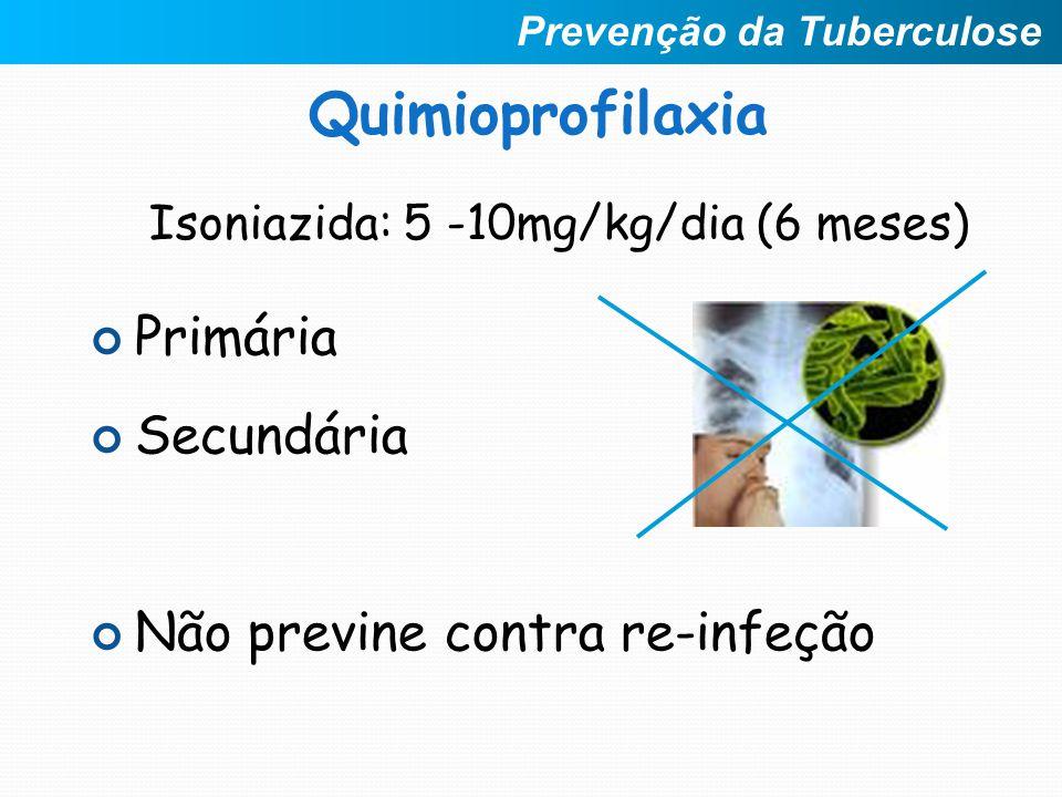 Quimioprofilaxia Primária Secundária Não previne contra re-infeção Isoniazida: 5 -10mg/kg/dia (6 meses) Prevenção da Tuberculose