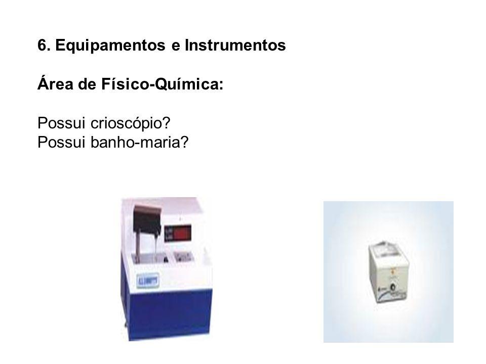 6. Equipamentos e Instrumentos Área de Físico-Química: Possui crioscópio? Possui banho-maria?