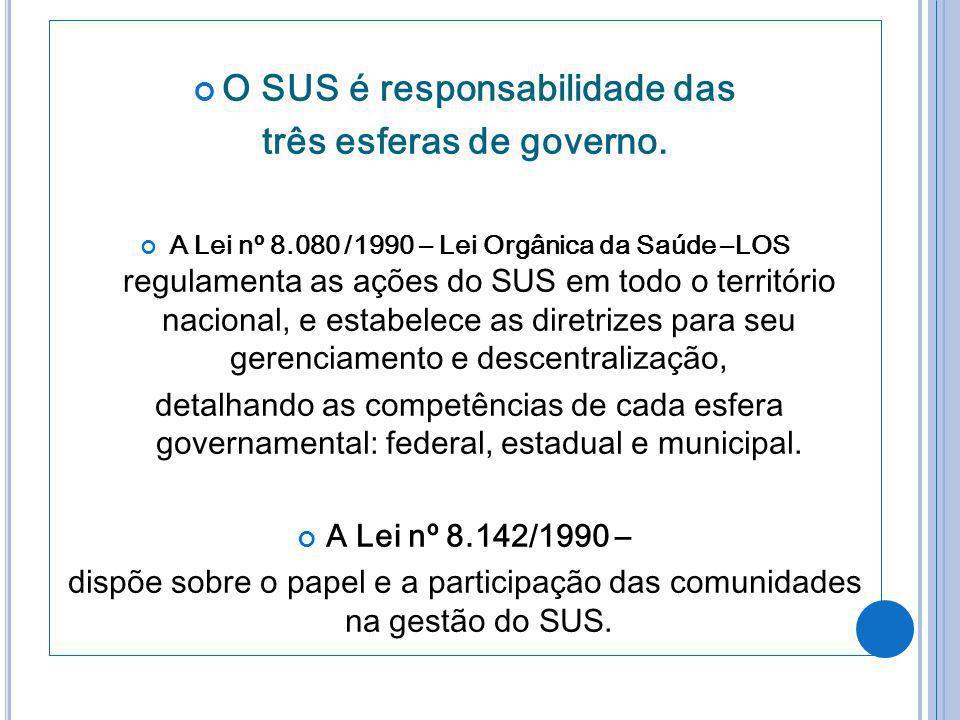 O SUS é responsabilidade das três esferas de governo. A Lei nº 8.080 /1990 – Lei Orgânica da Saúde –LOS regulamenta as ações do SUS em todo o territór
