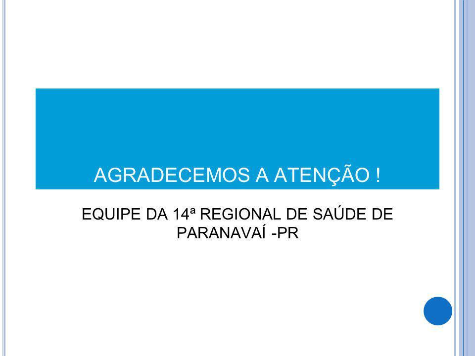 AGRADECEMOS A ATENÇÃO ! EQUIPE DA 14ª REGIONAL DE SAÚDE DE PARANAVAÍ -PR