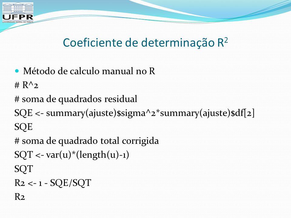 Coeficiente de determinação R 2 Método de calculo manual no R # R^2 # soma de quadrados residual SQE <- summary(ajuste)$sigma^2*summary(ajuste)$df[2] SQE # soma de quadrado total corrigida SQT <- var(u)*(length(u)-1) SQT R2 <- 1 - SQE/SQT R2