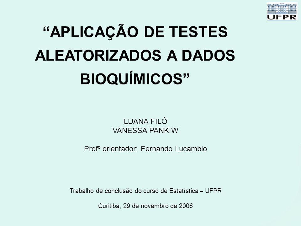 """""""APLICAÇÃO DE TESTES ALEATORIZADOS A DADOS BIOQUÍMICOS"""" LUANA FILÓ VANESSA PANKIW Profº orientador: Fernando Lucambio Trabalho de conclusão do curso d"""