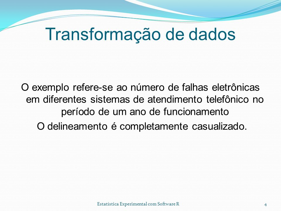 Estatística Experimental com Software R Transformação de dados O exemplo refere-se ao número de falhas eletrônicas em diferentes sistemas de atendimento telefônico no período de um ano de funcionamento O delineamento é completamente casualizado.