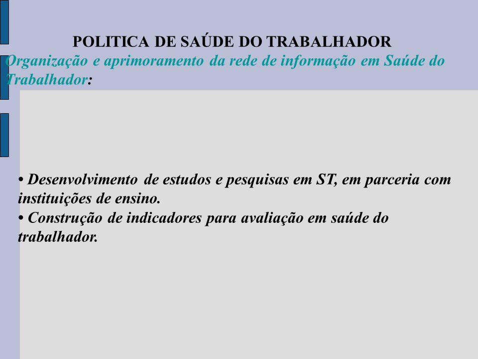 POLITICA DE SAÚDE DO TRABALHADOR Organização e aprimoramento da rede de informação em Saúde do Trabalhador: Desenvolvimento de estudos e pesquisas em