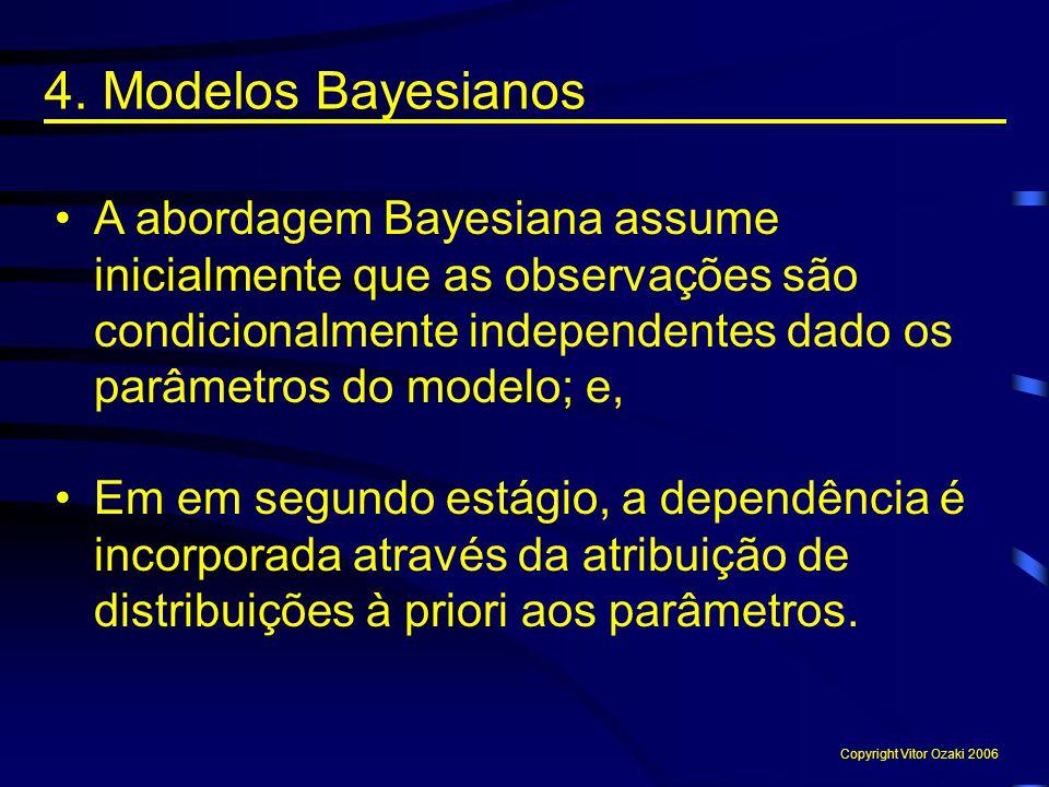 4. Modelos Bayesianos A abordagem Bayesiana assume inicialmente que as observações são condicionalmente independentes dado os parâmetros do modelo; e,