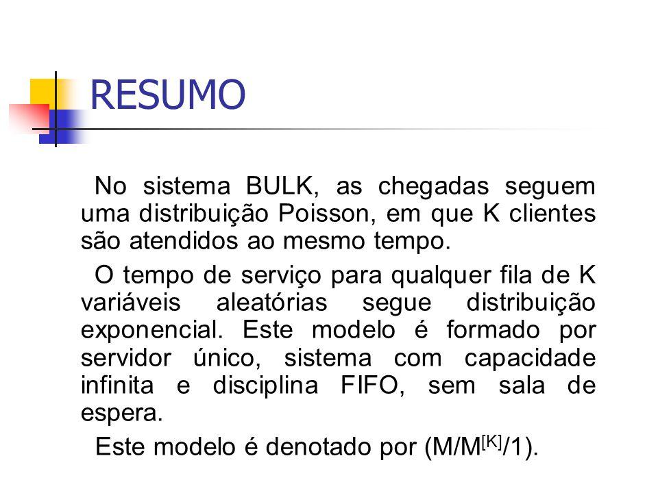 RESUMO No sistema BULK, as chegadas seguem uma distribuição Poisson, em que K clientes são atendidos ao mesmo tempo. O tempo de serviço para qualquer