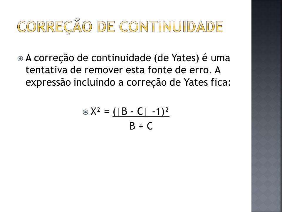  A correção de continuidade (de Yates) é uma tentativa de remover esta fonte de erro. A expressão incluindo a correção de Yates fica:  X² = (|B - C|