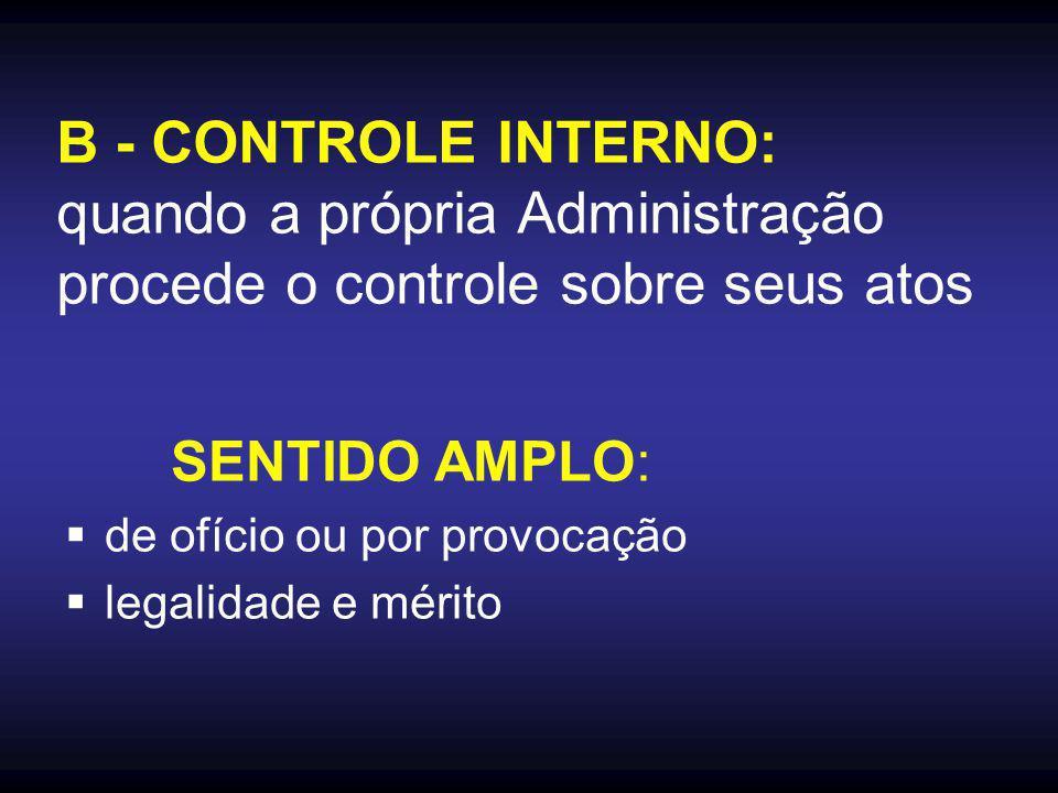 B - CONTROLE INTERNO: quando a própria Administração procede o controle sobre seus atos SENTIDO AMPLO:  de ofício ou por provocação  legalidade e mérito