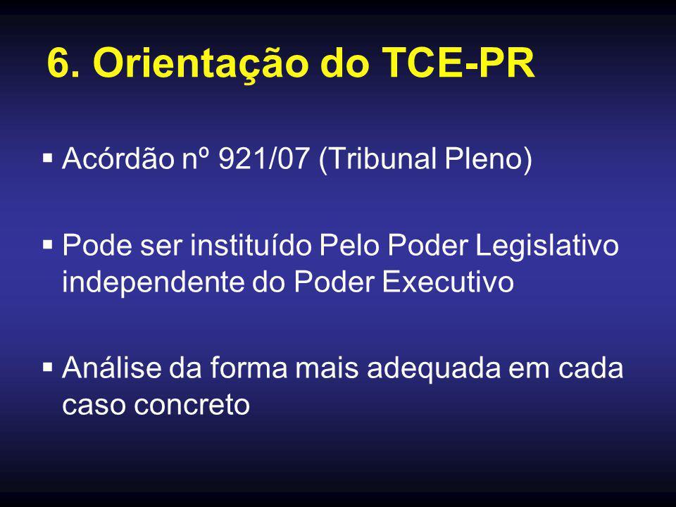 6. Orientação do TCE-PR  Acórdão nº 921/07 (Tribunal Pleno)  Pode ser instituído Pelo Poder Legislativo independente do Poder Executivo  Análise da
