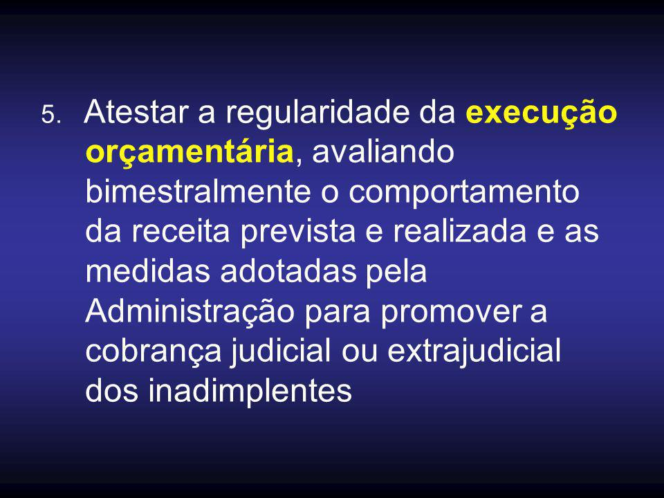 5. Atestar a regularidade da execução orçamentária, avaliando bimestralmente o comportamento da receita prevista e realizada e as medidas adotadas pel