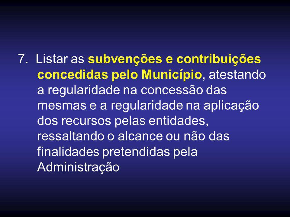 7. Listar as subvenções e contribuições concedidas pelo Município, atestando a regularidade na concessão das mesmas e a regularidade na aplicação dos