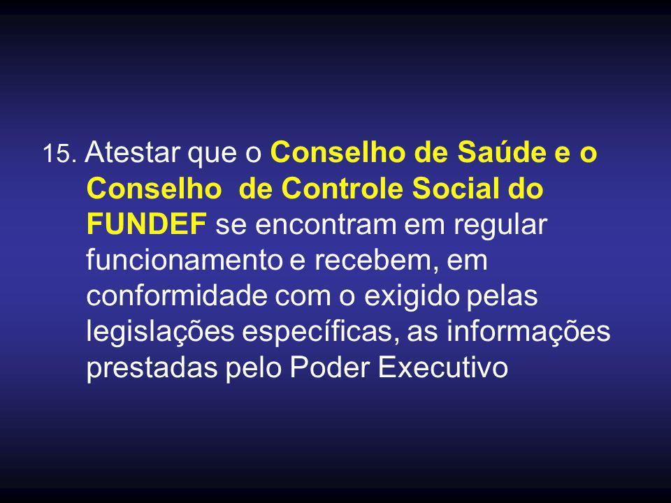 15. Atestar que o Conselho de Saúde e o Conselho de Controle Social do FUNDEF se encontram em regular funcionamento e recebem, em conformidade com o e