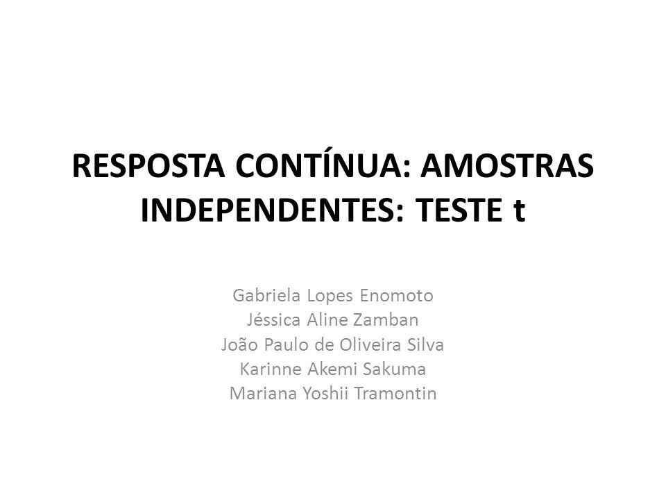 RESPOSTA CONTÍNUA: AMOSTRAS INDEPENDENTES: TESTE t Gabriela Lopes Enomoto Jéssica Aline Zamban João Paulo de Oliveira Silva Karinne Akemi Sakuma Maria