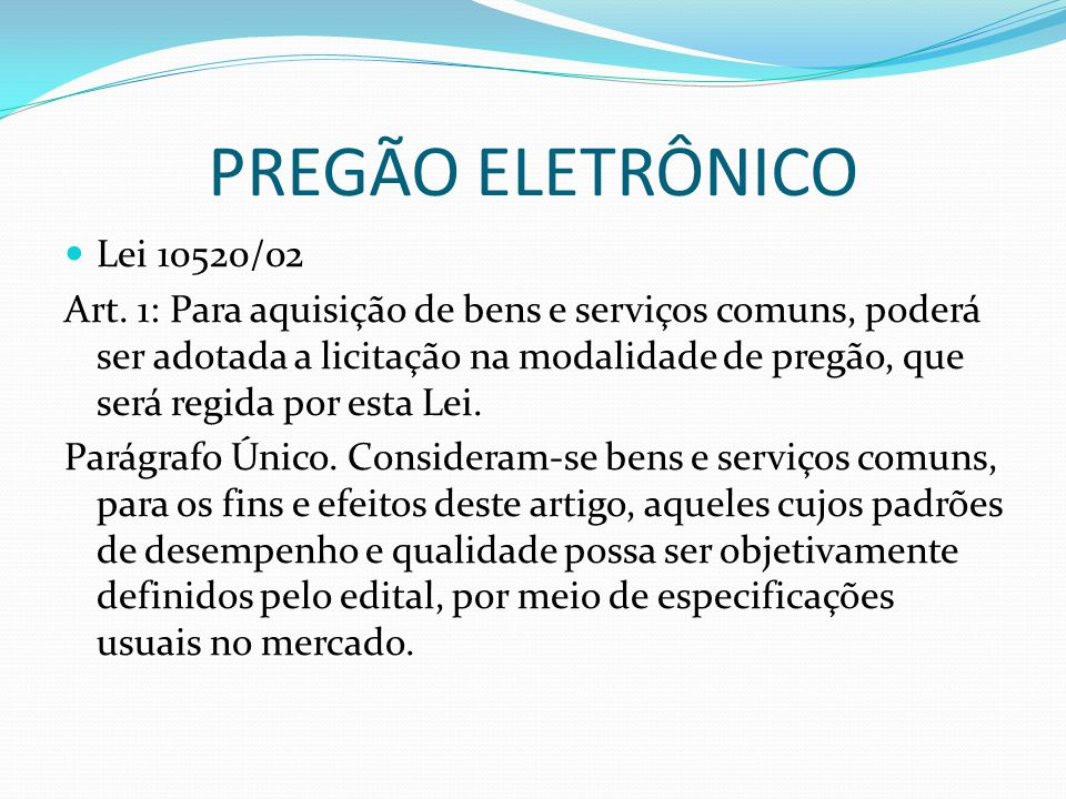 PREGÃO ELETRÔNICO Lei 10520/02 Art. 1: Para aquisição de bens e serviços comuns, poderá ser adotada a licitação na modalidade de pregão, que será regi