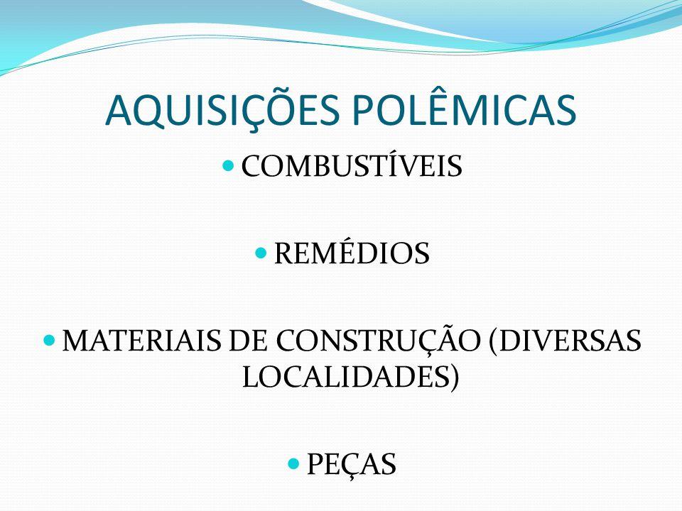 AQUISIÇÕES POLÊMICAS COMBUSTÍVEIS REMÉDIOS MATERIAIS DE CONSTRUÇÃO (DIVERSAS LOCALIDADES) PEÇAS