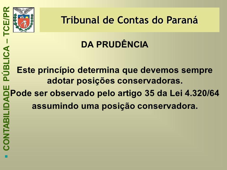 Tribunal de Contas do Paraná  CONTABILIDADE PÚBLICA – TCE/PR DA PRUDÊNCIA Este princípio determina que devemos sempre adotar posições conservadoras.