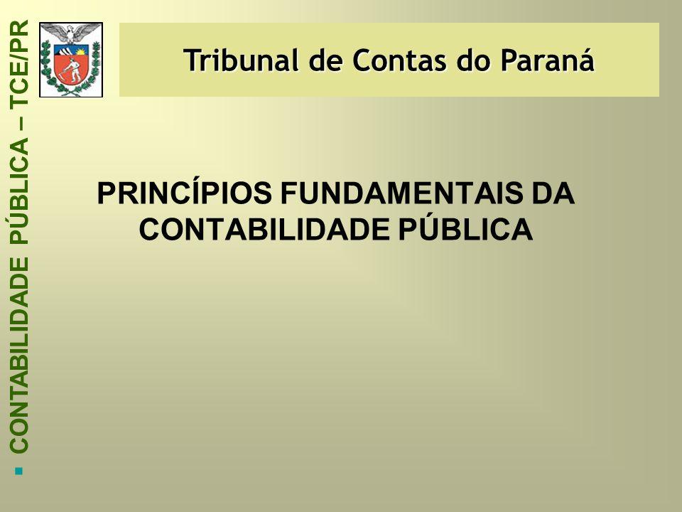 Tribunal de Contas do Paraná  CONTABILIDADE PÚBLICA – TCE/PR PRINCÍPIOS FUNDAMENTAIS DA CONTABILIDADE PÚBLICA
