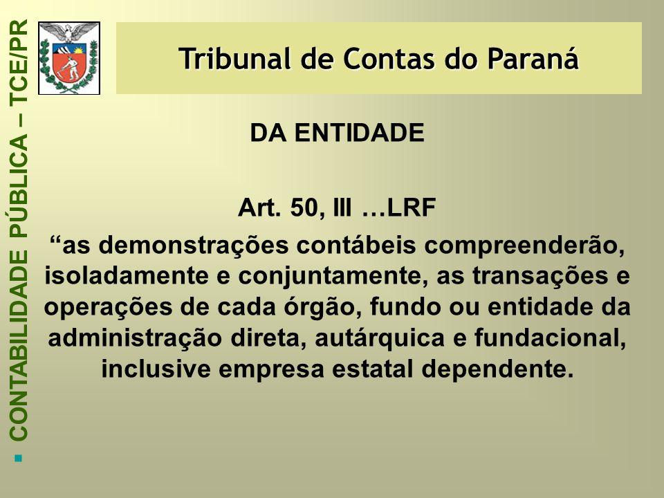 """Tribunal de Contas do Paraná  CONTABILIDADE PÚBLICA – TCE/PR DA ENTIDADE Art. 50, III …LRF """"as demonstrações contábeis compreenderão, isoladamente e"""