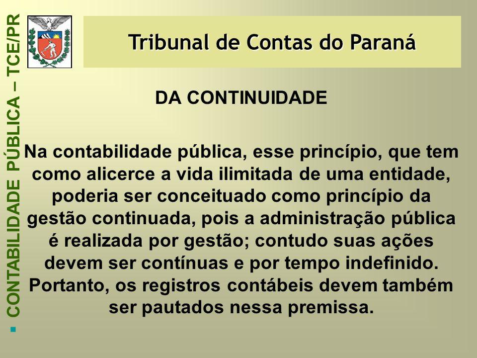 Tribunal de Contas do Paraná  CONTABILIDADE PÚBLICA – TCE/PR DA CONTINUIDADE Na contabilidade pública, esse princípio, que tem como alicerce a vida i