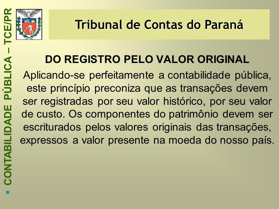 Tribunal de Contas do Paraná  CONTABILIDADE PÚBLICA – TCE/PR DO REGISTRO PELO VALOR ORIGINAL Aplicando-se perfeitamente a contabilidade pública, este