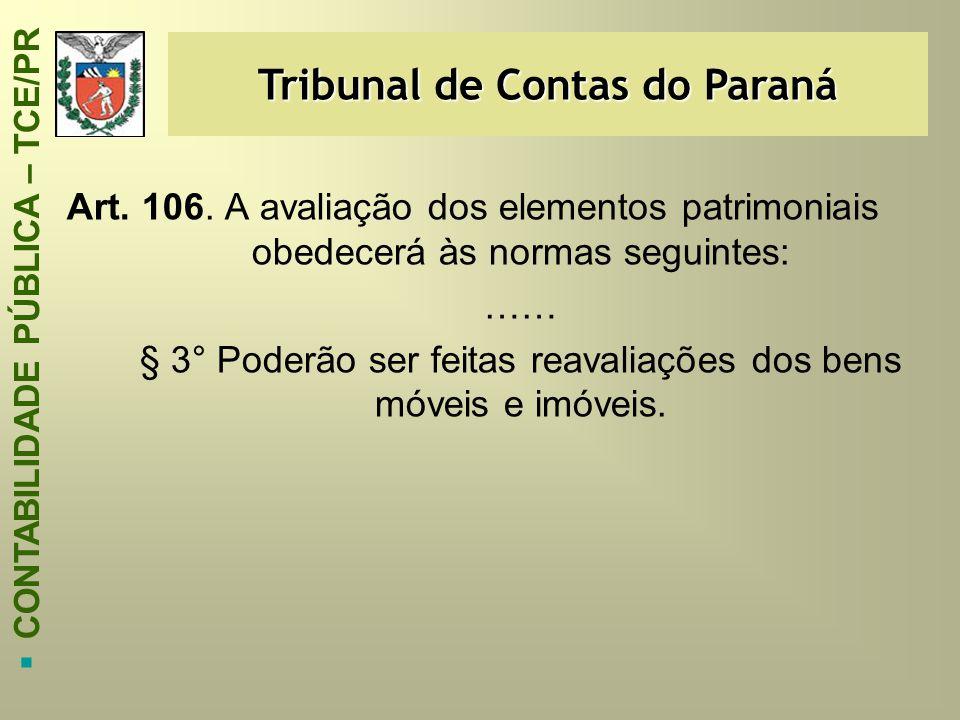 Tribunal de Contas do Paraná  CONTABILIDADE PÚBLICA – TCE/PR Art. 106. A avaliação dos elementos patrimoniais obedecerá às normas seguintes: …… § 3°