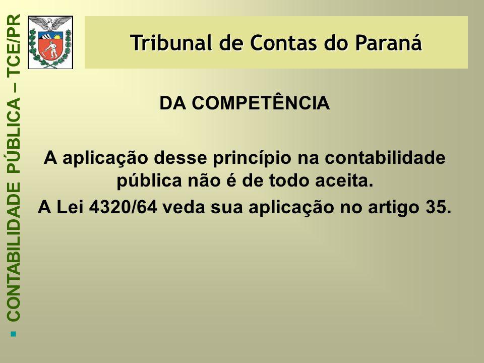 Tribunal de Contas do Paraná  CONTABILIDADE PÚBLICA – TCE/PR DA COMPETÊNCIA A aplicação desse princípio na contabilidade pública não é de todo aceita
