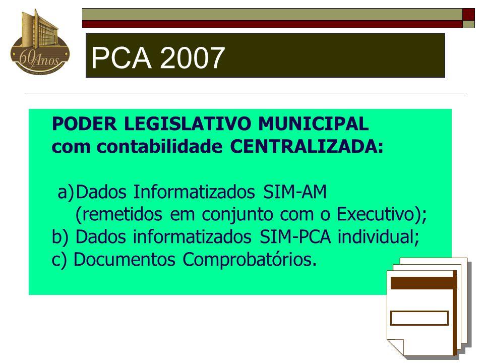 PCA 2007 PODER LEGISLATIVO MUNICIPAL com contabilidade CENTRALIZADA: a)Dados Informatizados SIM-AM (remetidos em conjunto com o Executivo); b) Dados i