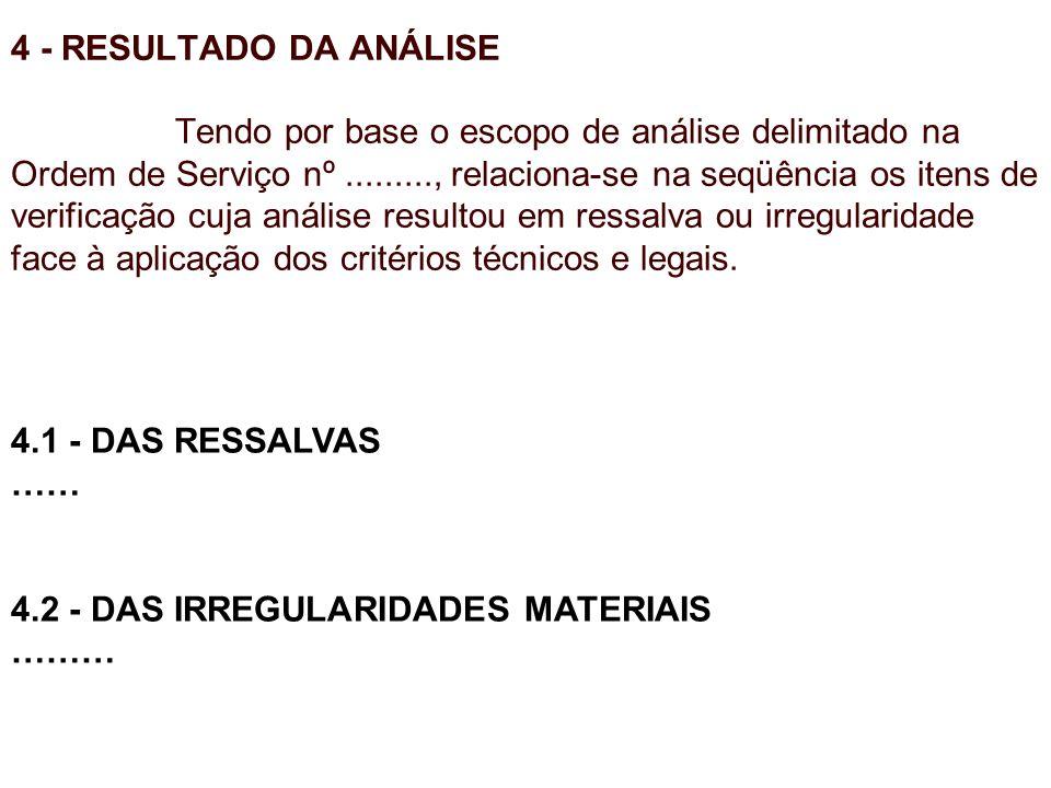 4 - RESULTADO DA ANÁLISE Tendo por base o escopo de análise delimitado na Ordem de Serviço nº........., relaciona-se na seqüência os itens de verifica