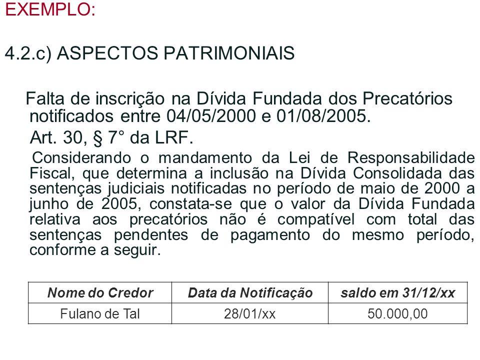 EXEMPLO: 4.2.c) ASPECTOS PATRIMONIAIS Falta de inscrição na Dívida Fundada dos Precatórios notificados entre 04/05/2000 e 01/08/2005. Art. 30, § 7° da
