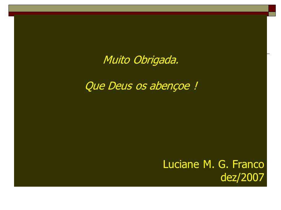 Muito Obrigada. Que Deus os abençoe ! Luciane M. G. Franco dez/2007