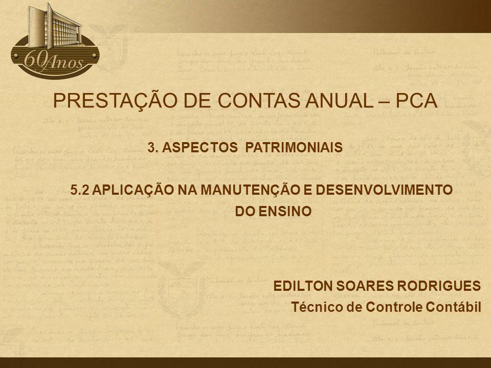 PRESTAÇÃO DE CONTAS ANUAL – PCA 3. ASPECTOS PATRIMONIAIS 5.2 APLICAÇÃO NA MANUTENÇÃO E DESENVOLVIMENTO DO ENSINO EDILTON SOARES RODRIGUES Técnico de C