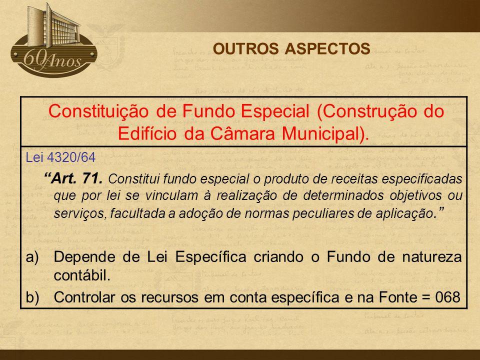 """OUTROS ASPECTOS Constituição de Fundo Especial (Construção do Edifício da Câmara Municipal). Lei 4320/64 """"Art. 71. Constitui fundo especial o produto"""