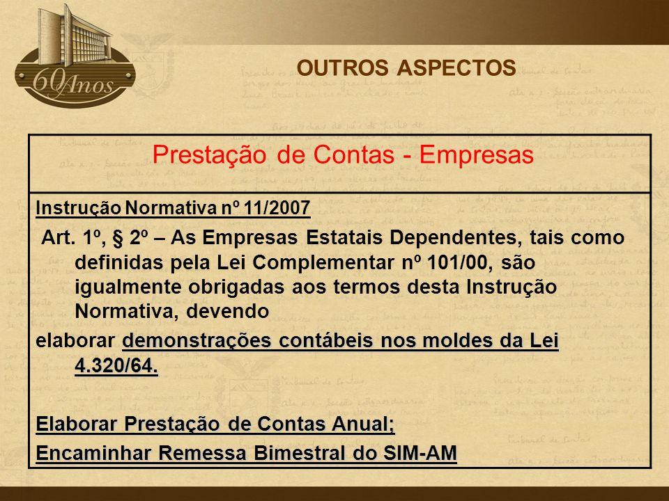 OUTROS ASPECTOS Prestação de Contas - Empresas Instrução Normativa nº 11/2007 Art. 1º, § 2º – As Empresas Estatais Dependentes, tais como definidas pe