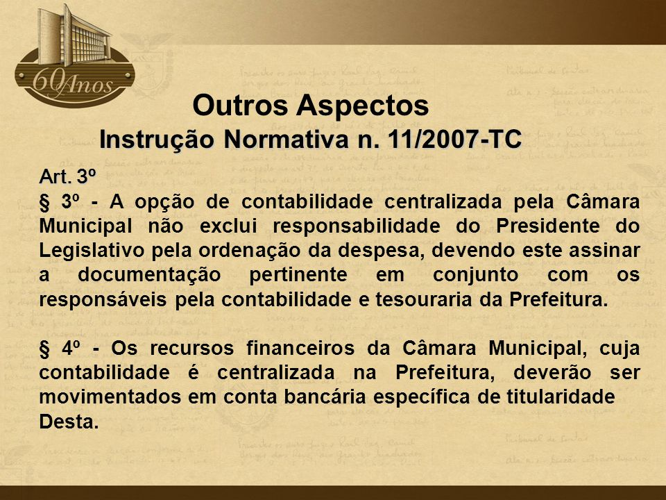 Outros Aspectos Instrução Normativa n. 11/2007-TC Art. 3º § 3º - A opção de contabilidade centralizada pela Câmara Municipal não exclui responsabilida