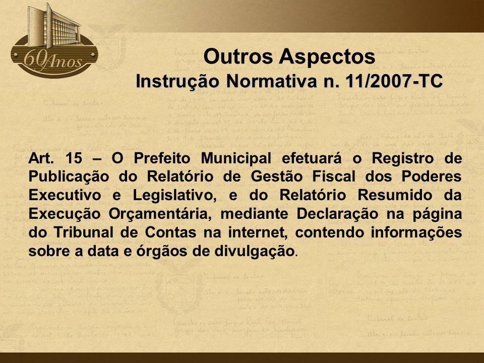 Outros Aspectos Instrução Normativa n. 11/2007-TC Art. 15 – O Prefeito Municipal efetuará o Registro de Publicação do Relatório de Gestão Fiscal dos P