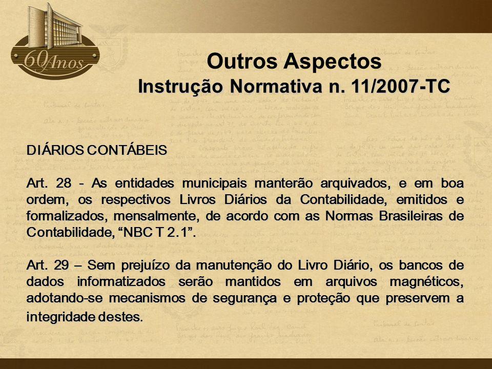 Outros Aspectos Instrução Normativa n. 11/2007-TC DIÁRIOS CONTÁBEIS Art. 28 - As entidades municipais manterão arquivados, e em boa ordem, os respecti