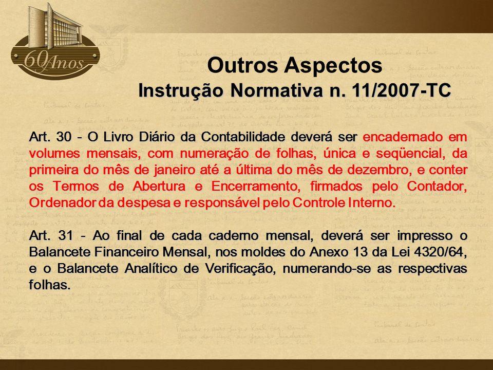 Outros Aspectos Instrução Normativa n. 11/2007-TC Art. 30 - O Livro Diário da Contabilidade deverá ser encadernado em volumes mensais, com numeração d