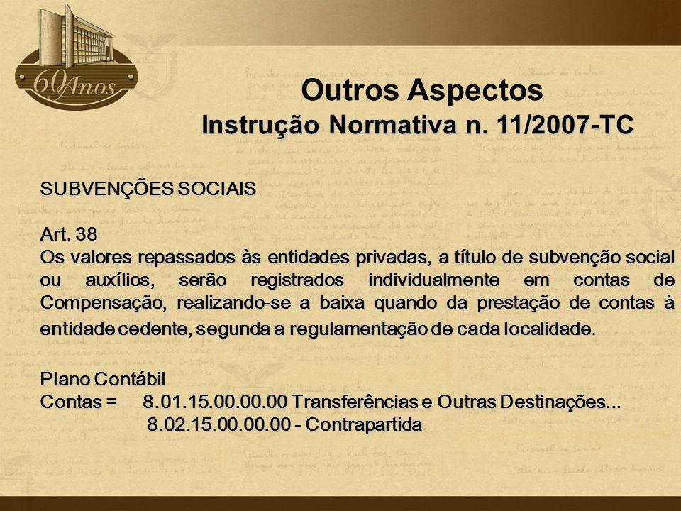 Outros Aspectos Instrução Normativa n. 11/2007-TC SUBVENÇÕES SOCIAIS Art. 38 Os valores repassados às entidades privadas, a título de subvenção social