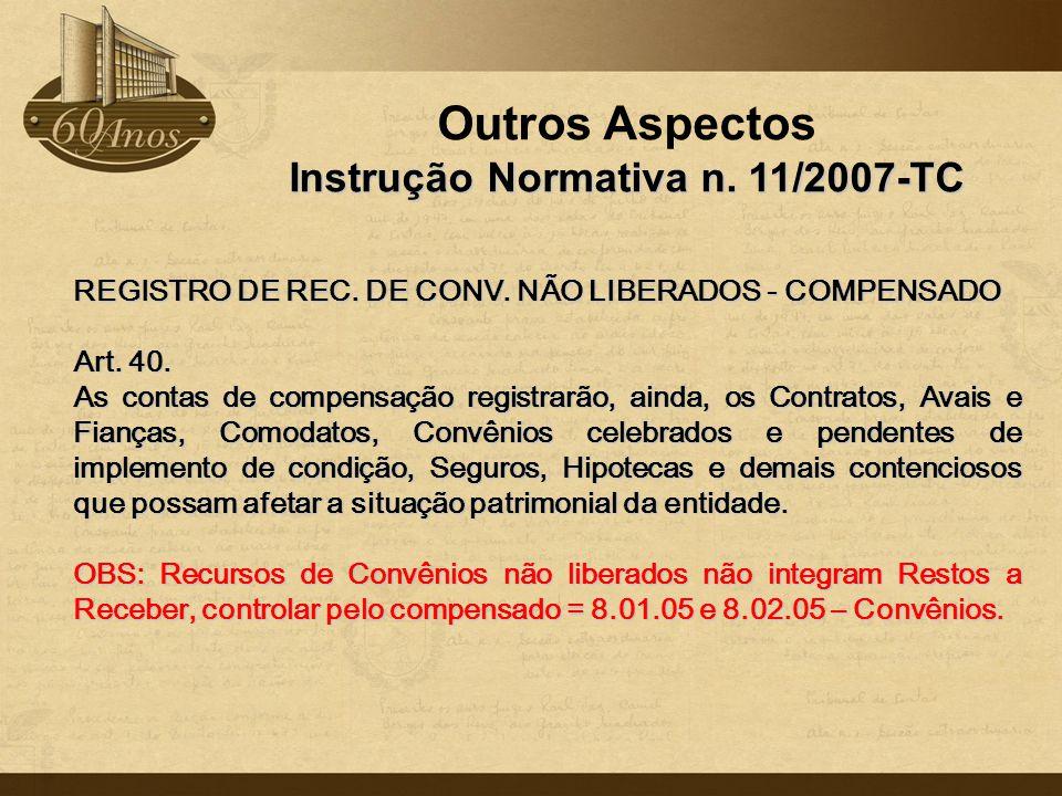 Outros Aspectos Instrução Normativa n. 11/2007-TC REGISTRO DE REC. DE CONV. NÃO LIBERADOS - COMPENSADO Art. 40. As contas de compensação registrarão,