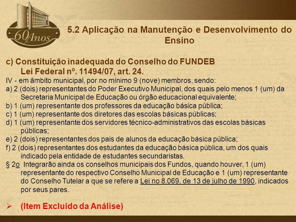 c) Constituição inadequada do Conselho do FUNDEB Lei Federal nº. 11494/07, art. 24. IV - em âmbito municipal, por no mínimo 9 (nove) membros, sendo: a