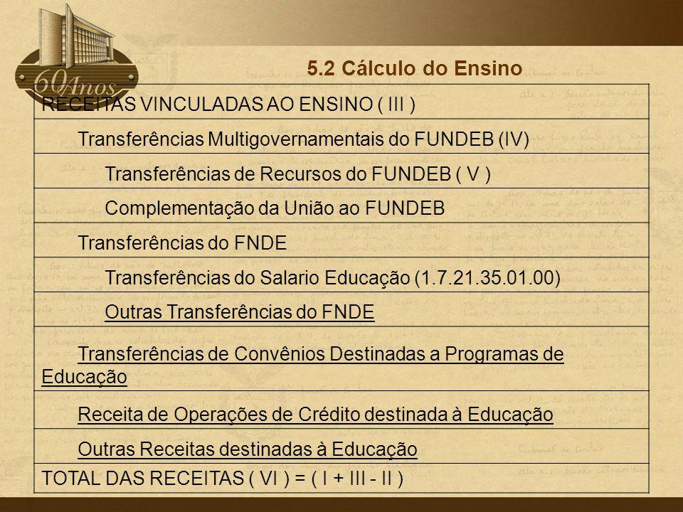 5.2 Cálculo do Ensino RECEITAS VINCULADAS AO ENSINO ( III ) Transferências Multigovernamentais do FUNDEB (IV) Transferências de Recursos do FUNDEB ( V