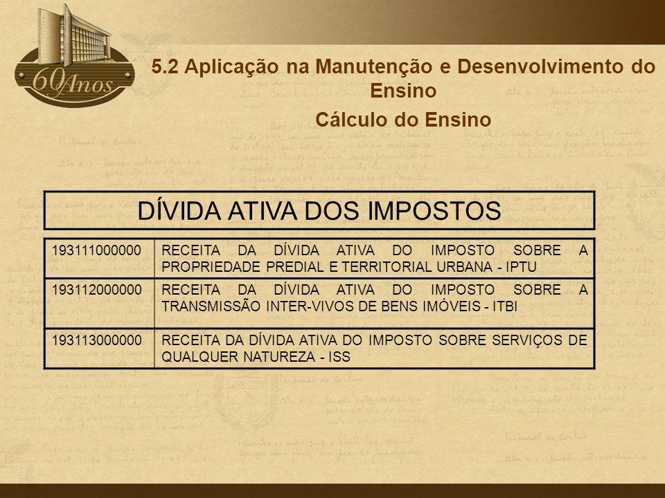 5.2 Aplicação na Manutenção e Desenvolvimento do Ensino Cálculo do Ensino 193111000000RECEITA DA DÍVIDA ATIVA DO IMPOSTO SOBRE A PROPRIEDADE PREDIAL E