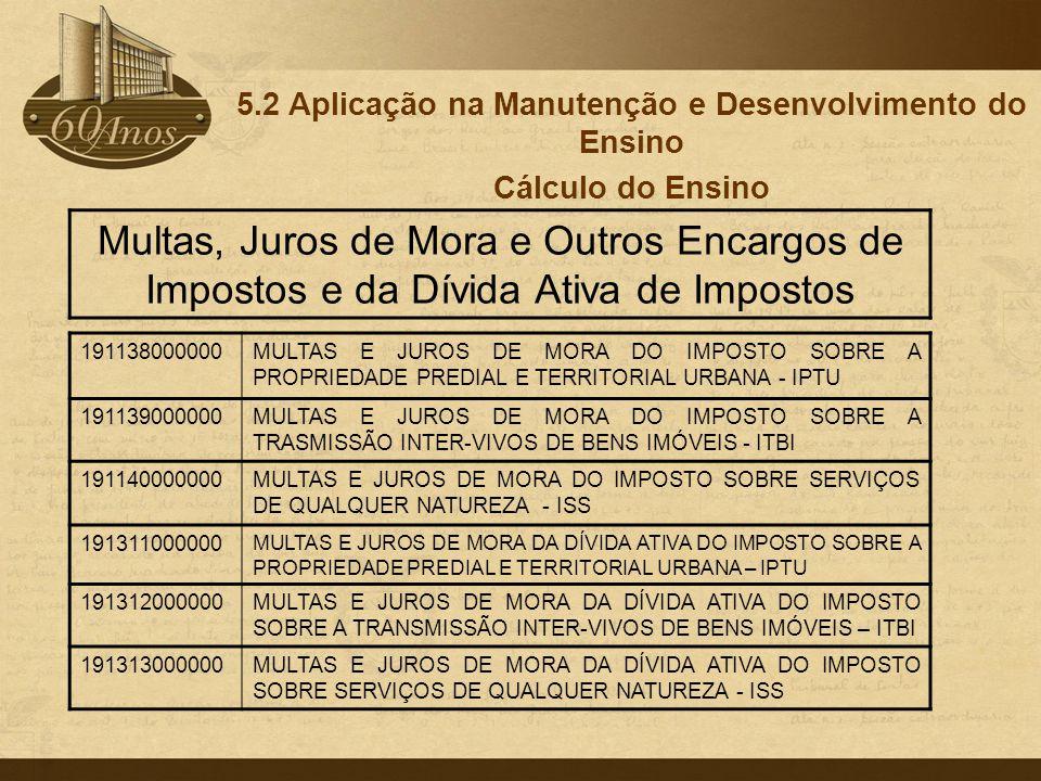 5.2 Aplicação na Manutenção e Desenvolvimento do Ensino Cálculo do Ensino 191138000000MULTAS E JUROS DE MORA DO IMPOSTO SOBRE A PROPRIEDADE PREDIAL E