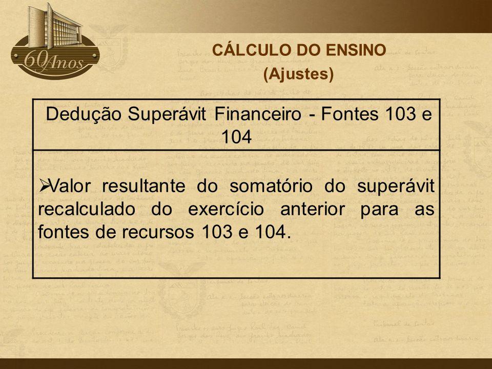 CÁLCULO DO ENSINO (Ajustes) Dedução Superávit Financeiro - Fontes 103 e 104  Valor resultante do somatório do superávit recalculado do exercício ante