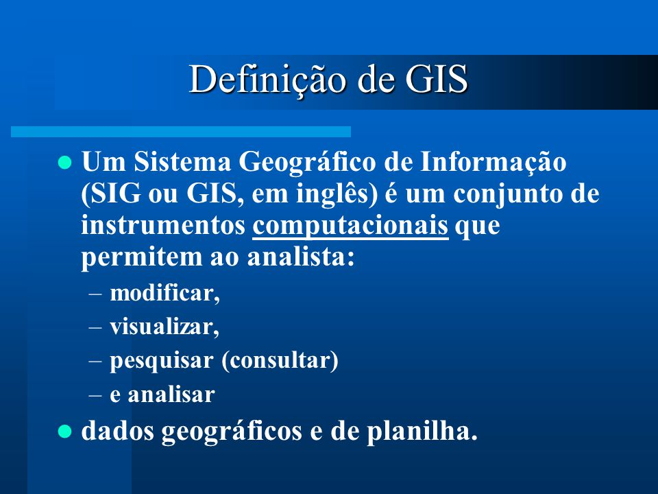 Definição de GIS Um Sistema Geográfico de Informação (SIG ou GIS, em inglês) é um conjunto de instrumentos computacionais que permitem ao analista: –m